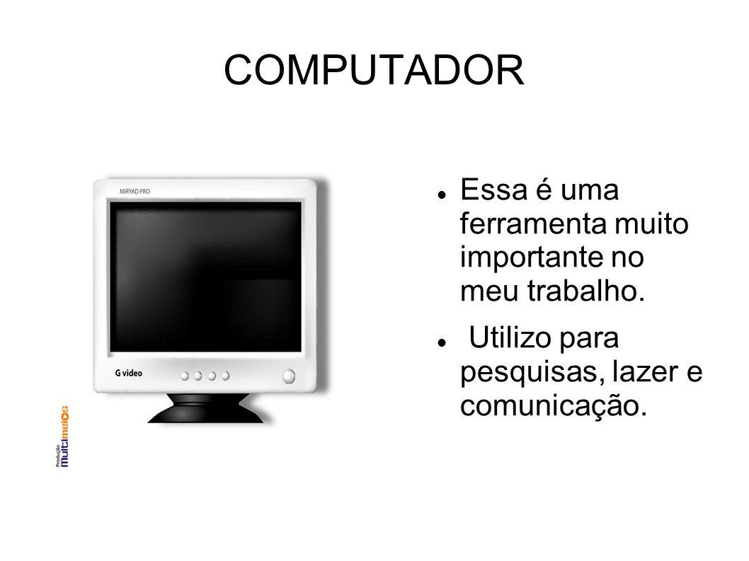 COMPUTADOR Essa é uma ferramenta muito importante no meu trabalho. Utilizo para pesquisas, lazer e comunicação.