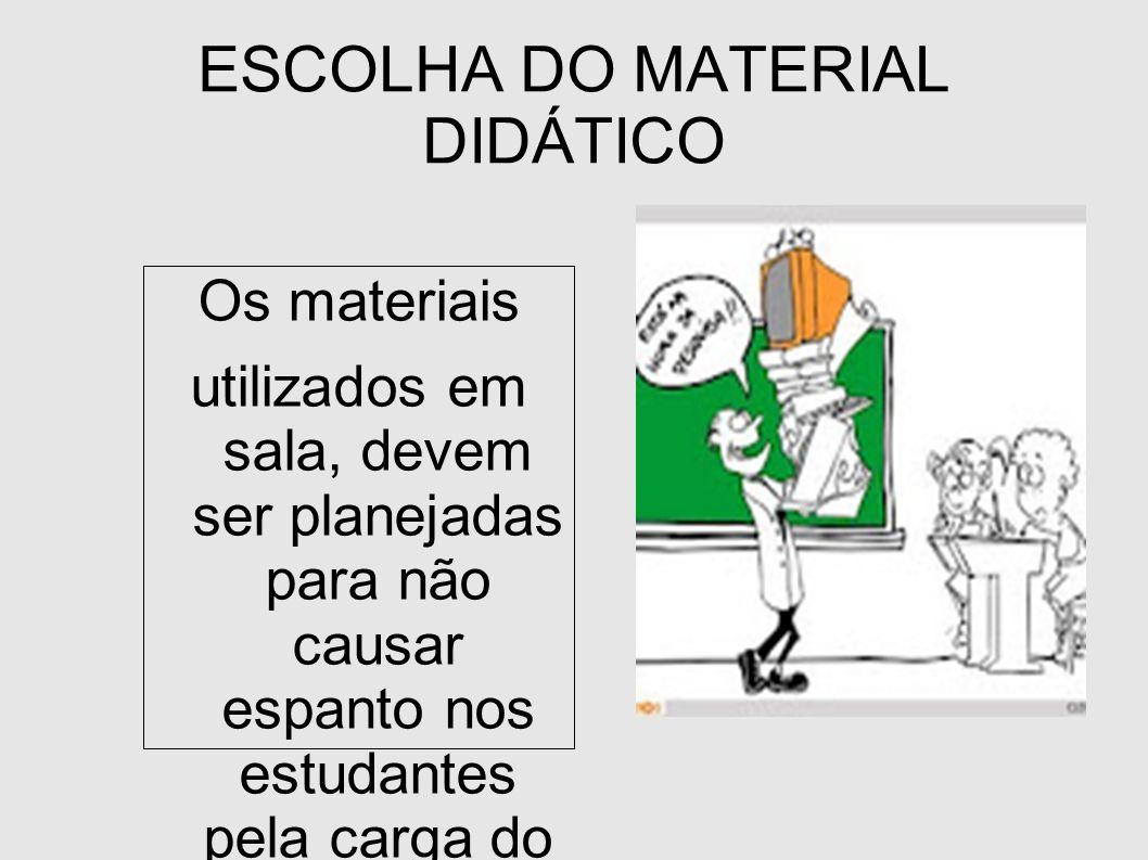 ESCOLHA DO MATERIAL DIDÁTICO Os materiais utilizados em sala, devem ser planejadas para não causar espanto nos estudantes pela carga do professor ao e
