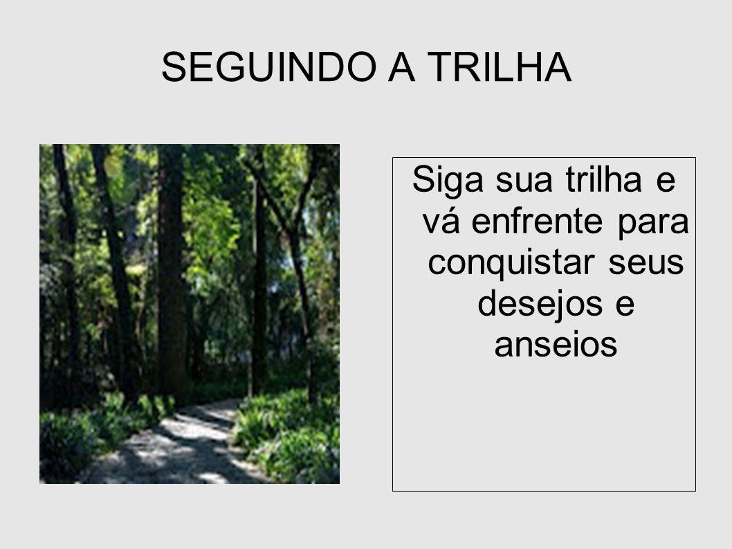 SEGUINDO A TRILHA Siga sua trilha e vá enfrente para conquistar seus desejos e anseios