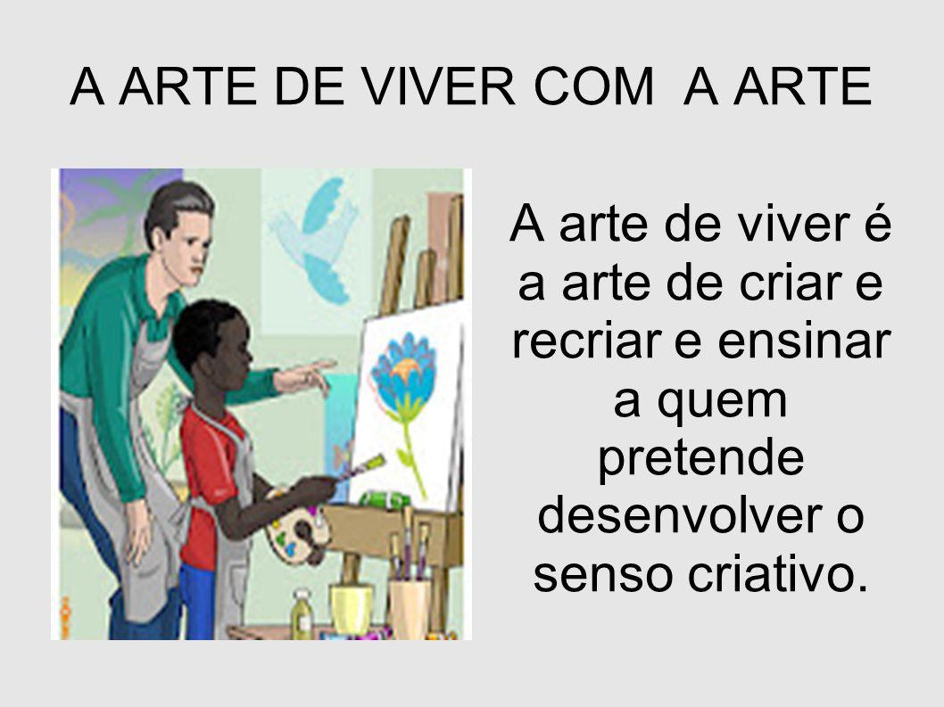A ARTE DE VIVER COM A ARTE A arte de viver é a arte de criar e recriar e ensinar a quem pretende desenvolver o senso criativo.