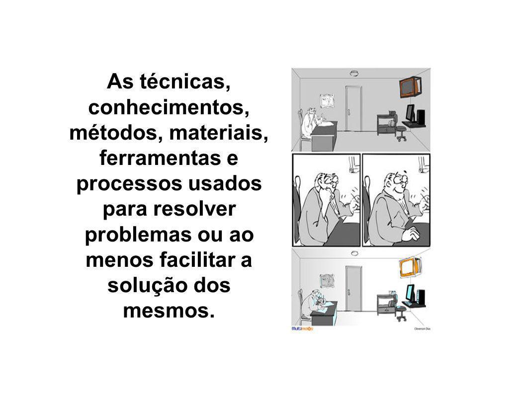 As técnicas, conhecimentos, métodos, materiais, ferramentas e processos usados para resolver problemas ou ao menos facilitar a solução dos mesmos.