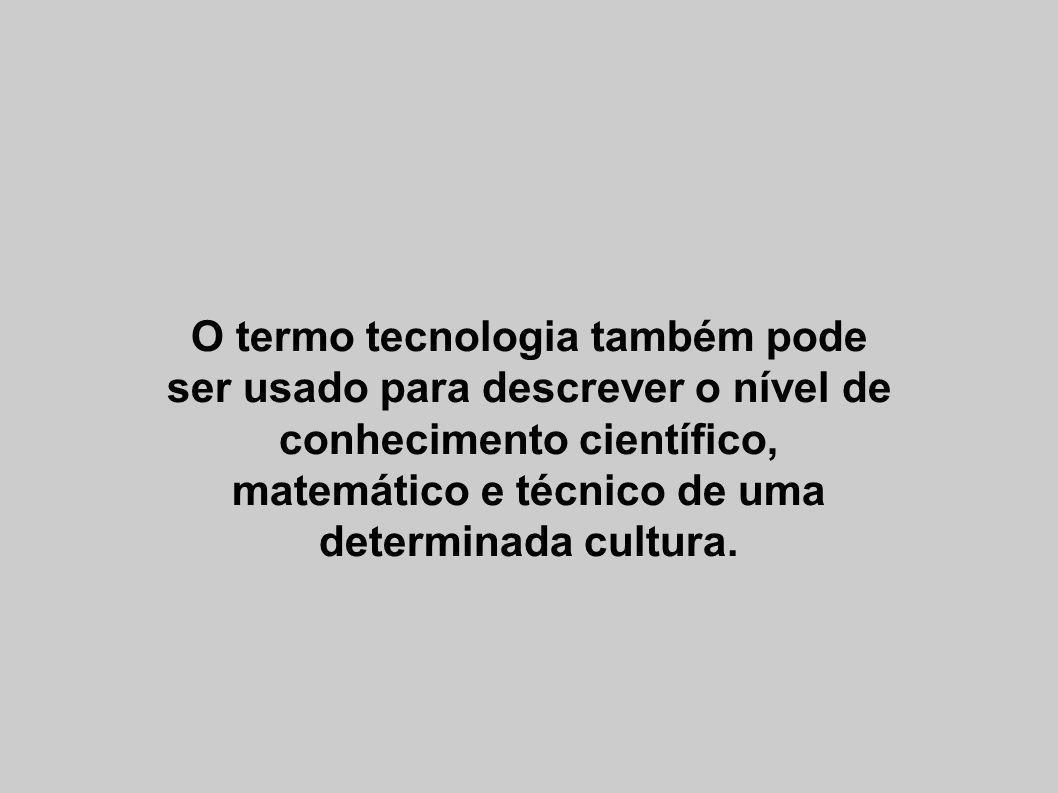 O termo tecnologia também pode ser usado para descrever o nível de conhecimento científico, matemático e técnico de uma determinada cultura.