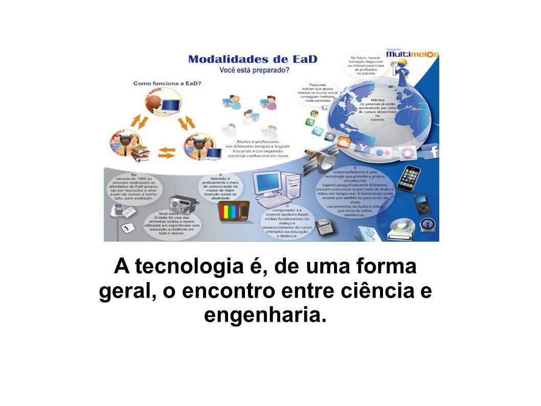A tecnologia é, de uma forma geral, o encontro entre ciência e engenharia.