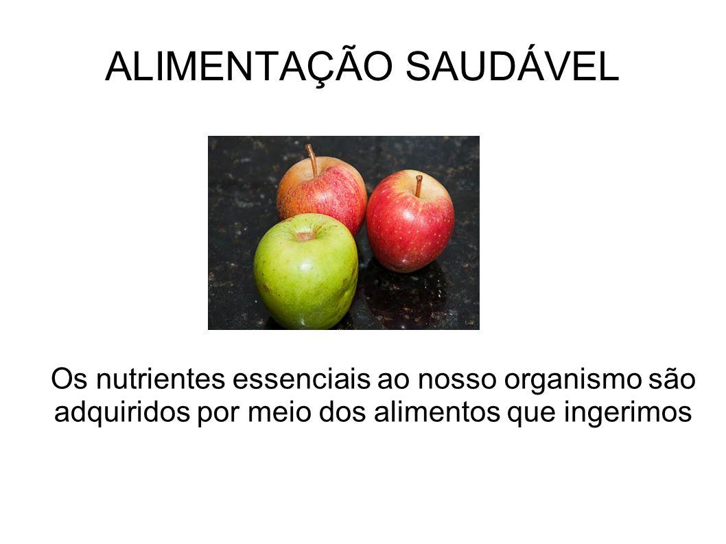 ALIMENTAÇÃO SAUDÁVEL Os nutrientes essenciais ao nosso organismo são adquiridos por meio dos alimentos que ingerimos