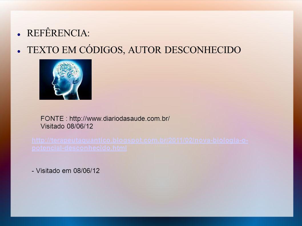 REFÊRENCIA: TEXTO EM CÓDIGOS, AUTOR DESCONHECIDO http://terapeutaquantico.blogspot.com.br/2011/02/nova-biologia-o- potencial-desconhecido.html - Visit