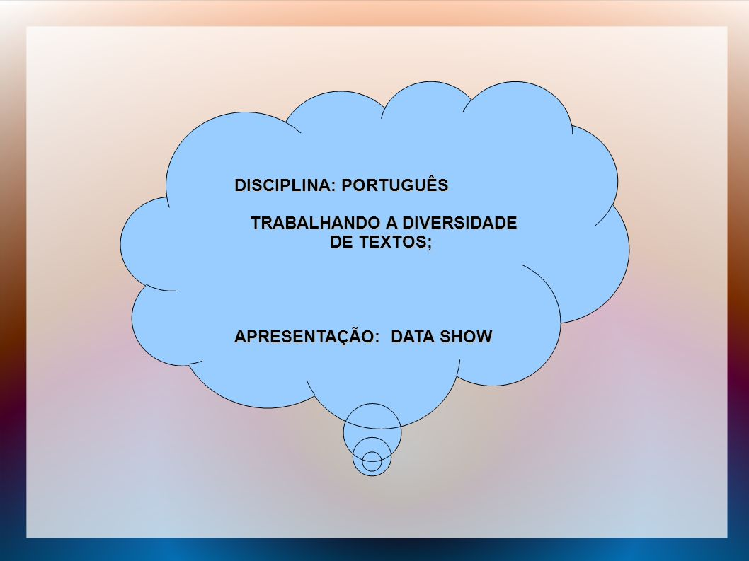 DISCIPLINA: PORTUGUÊS TRABALHANDO A DIVERSIDADE DE TEXTOS; TRABALHANDO A DIVERSIDADE DE TEXTOS; APRESENTAÇÃO: DATA SHOW