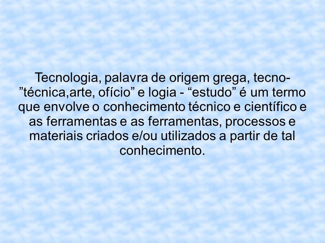 Tecnologia, palavra de origem grega, tecno- técnica,arte, ofício e logia - estudo é um termo que envolve o conhecimento técnico e científico e as ferramentas e as ferramentas, processos e materiais criados e/ou utilizados a partir de tal conhecimento.