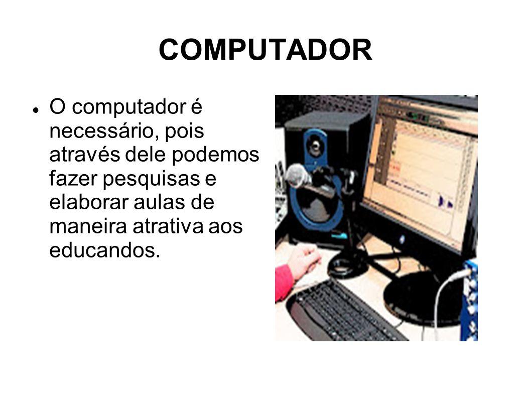 COMPUTADOR O computador é necessário, pois através dele podemos fazer pesquisas e elaborar aulas de maneira atrativa aos educandos.