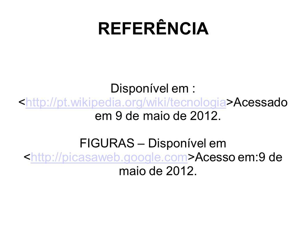 REFERÊNCIA Disponível em : Acessado em 9 de maio de 2012.http://pt.wikipedia.org/wiki/tecnologia FIGURAS – Disponível em Acesso em:9 de maio de 2012.http://picasaweb.google.com