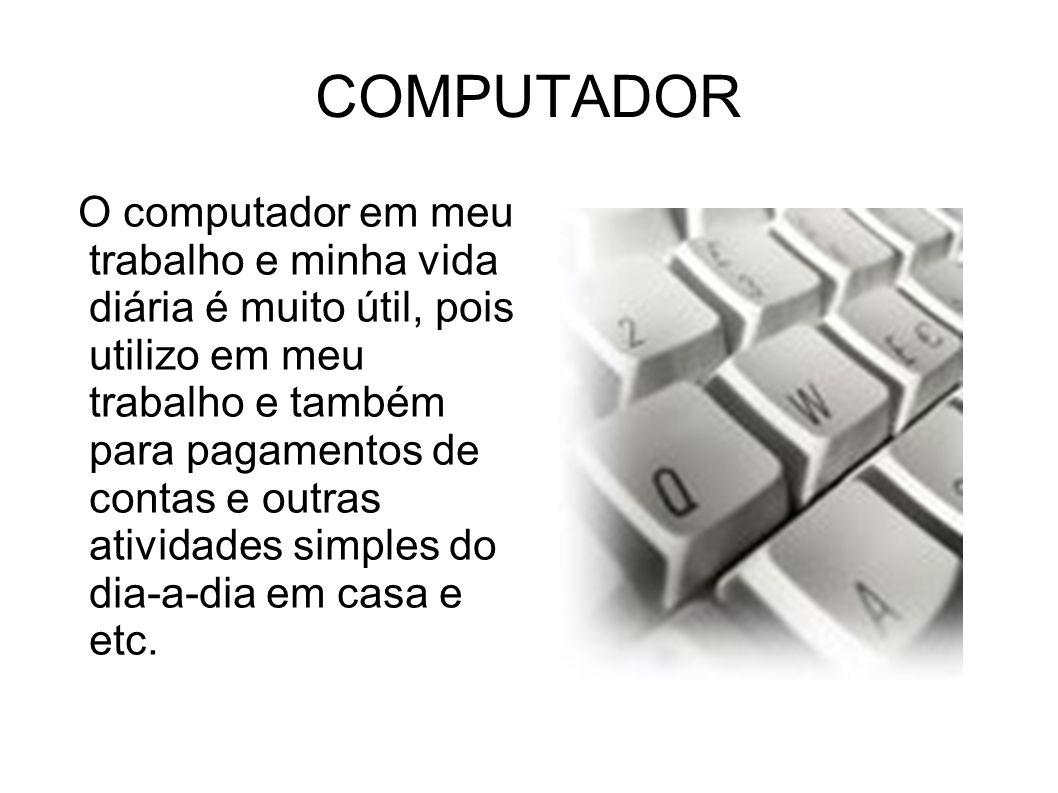 COMPUTADOR O computador em meu trabalho e minha vida diária é muito útil, pois utilizo em meu trabalho e também para pagamentos de contas e outras ati