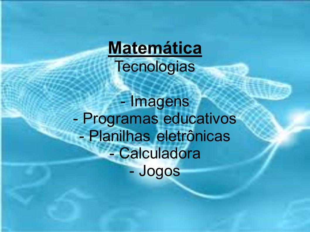 Matemática Tecnologias - Imagens - Programas educativos - Planilhas eletrônicas - Calculadora - Jogos