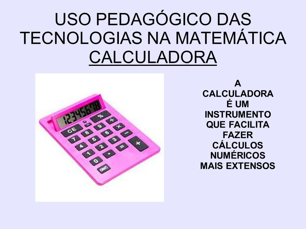 USO PEDAGÓGICO DAS TECNOLOGIAS NA MATEMÁTICA CALCULADORA A CALCULADORA É UM INSTRUMENTO QUE FACILITA FAZER CÁLCULOS NUMÉRICOS MAIS EXTENSOS