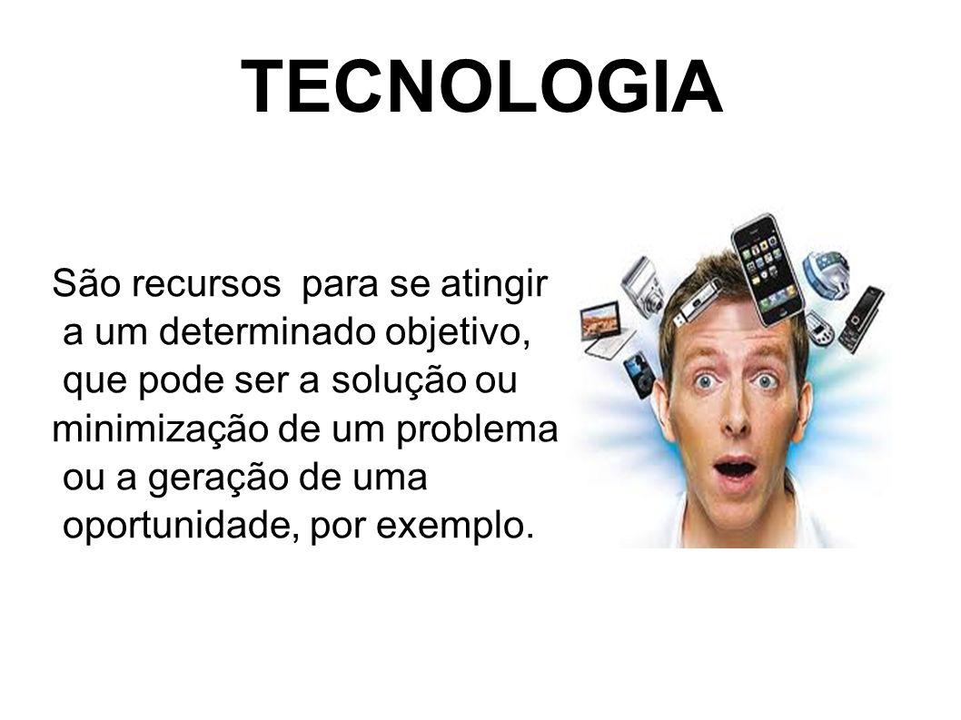TECNOLOGIA São recursos para se atingir a um determinado objetivo, que pode ser a solução ou minimização de um problema ou a geração de uma oportunida