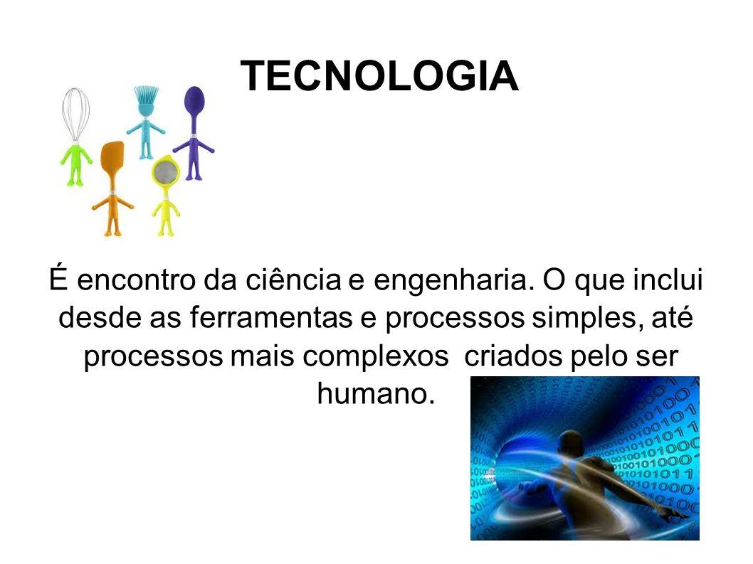 TECNOLOGIA É encontro da ciência e engenharia. O que inclui desde as ferramentas e processos simples, até processos mais complexos criados pelo ser hu