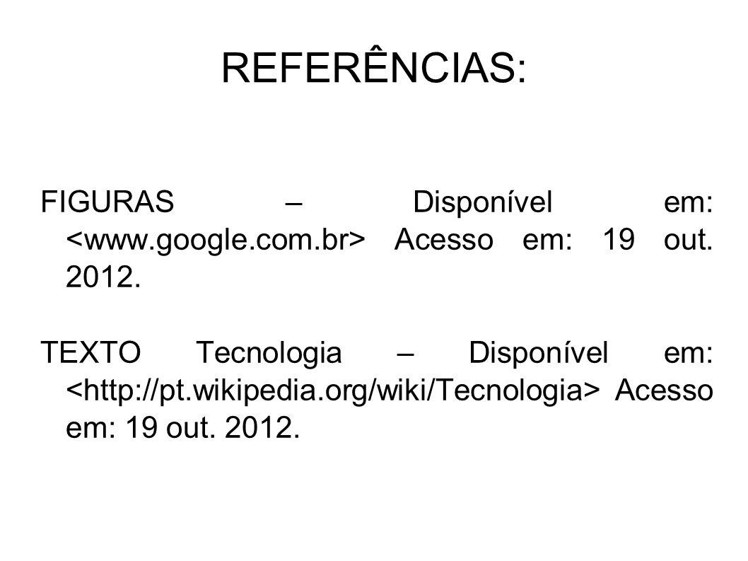 REFERÊNCIAS: FIGURAS – Disponível em: Acesso em: 19 out. 2012. TEXTO Tecnologia – Disponível em: Acesso em: 19 out. 2012.