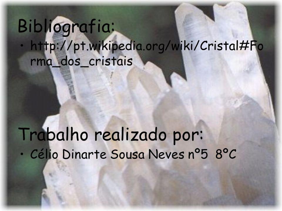 Bibliografia: http://pt.wikipedia.org/wiki/Cristal#Fo rma_dos_cristais Trabalho realizado por: Célio Dinarte Sousa Neves nº5 8ºC