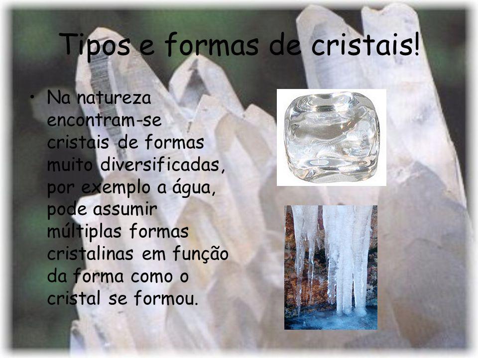 Tipos e formas de cristais! Na natureza encontram-se cristais de formas muito diversificadas, por exemplo a água, pode assumir múltiplas formas crista