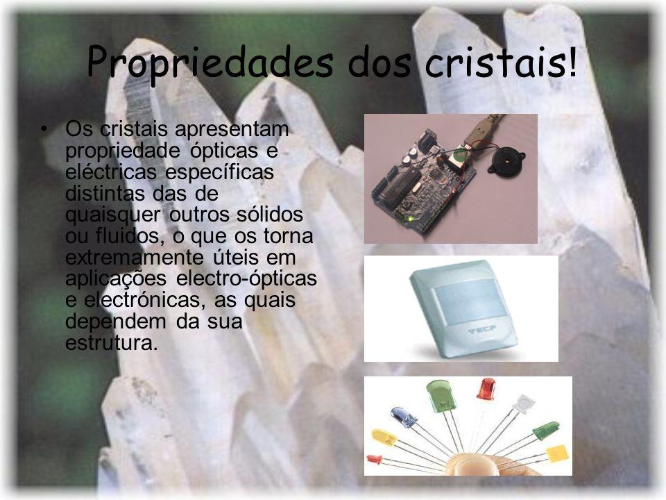 Propriedades dos cristais ! Os cristais apresentam propriedade ópticas e eléctricas específicas distintas das de quaisquer outros sólidos ou fluidos,