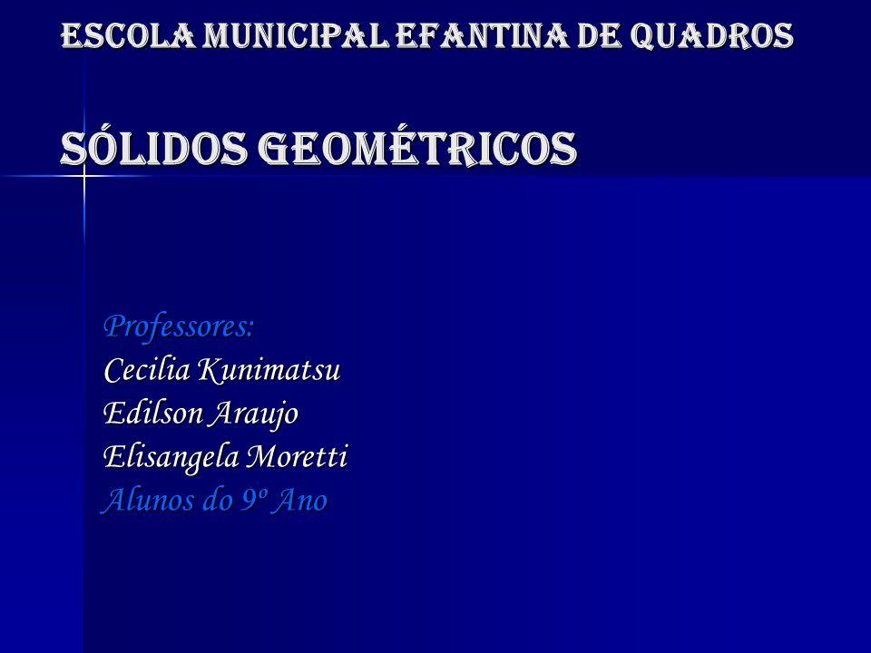 Escola Municipal Efantina de Quadros Sólidos Geométricos Professores: Cecilia Kunimatsu Edilson Araujo Elisangela Moretti Alunos do 9º Ano