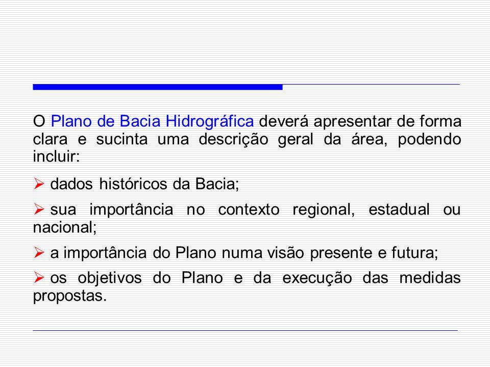 O Plano de Bacia Hidrográfica deverá apresentar de forma clara e sucinta uma descrição geral da área, podendo incluir: dados históricos da Bacia; sua