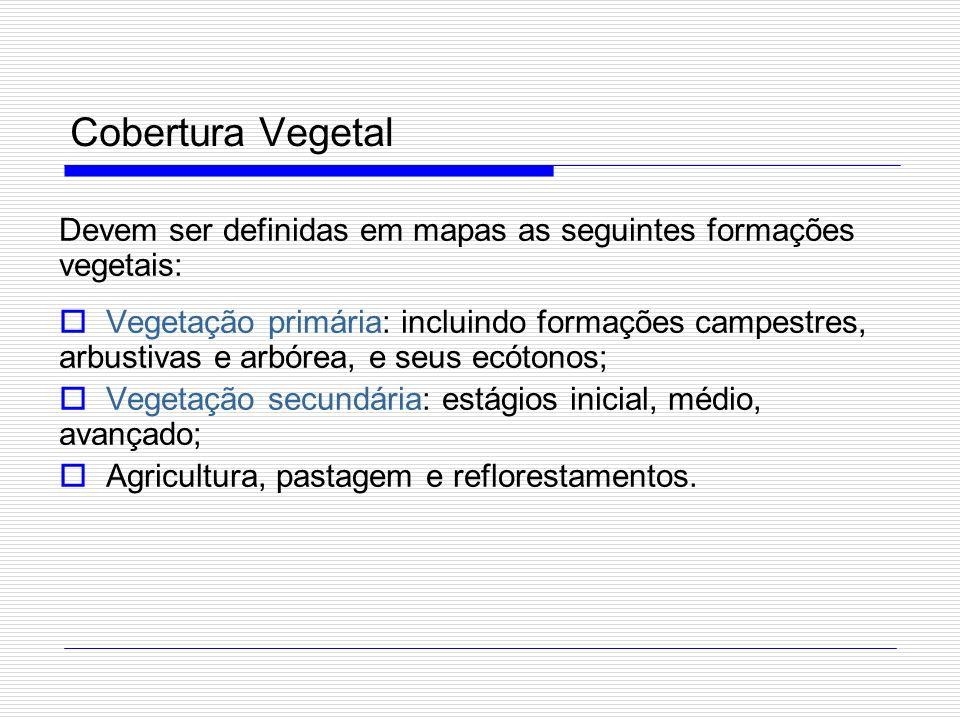 Cobertura Vegetal Devem ser definidas em mapas as seguintes formações vegetais: Vegetação primária: incluindo formações campestres, arbustivas e arbór