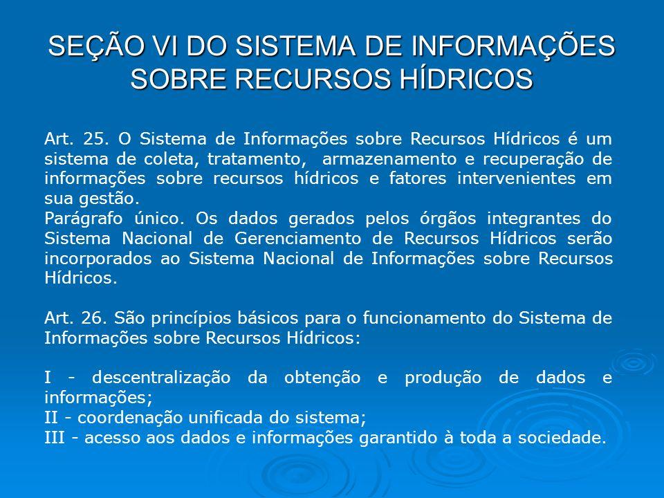 SEÇÃO VI DO SISTEMA DE INFORMAÇÕES SOBRE RECURSOS HÍDRICOS Art. 25. O Sistema de Informações sobre Recursos Hídricos é um sistema de coleta, tratament