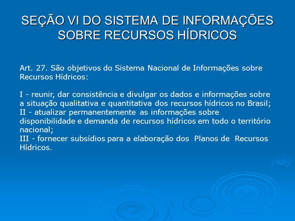SEÇÃO VI DO SISTEMA DE INFORMAÇÕES SOBRE RECURSOS HÍDRICOS Art. 27. São objetivos do Sistema Nacional de Informações sobre Recursos Hídricos: I - reun