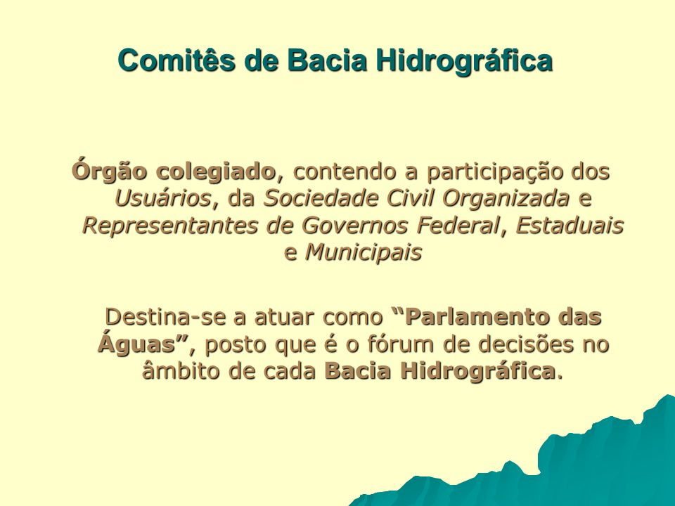 Comitês de Bacia Hidrográfica Órgão colegiado, contendo a participação dos Usuários, da Sociedade Civil Organizada e Representantes de Governos Federa