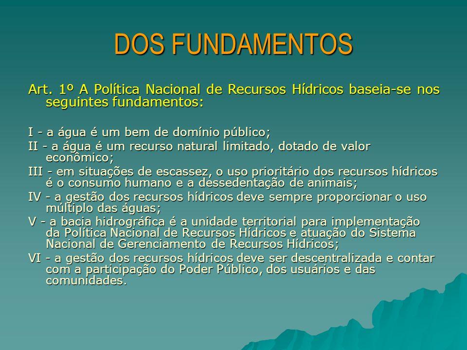 DOS FUNDAMENTOS Art. 1º A Política Nacional de Recursos Hídricos baseia-se nos seguintes fundamentos: I - a água é um bem de domínio público; II - a á