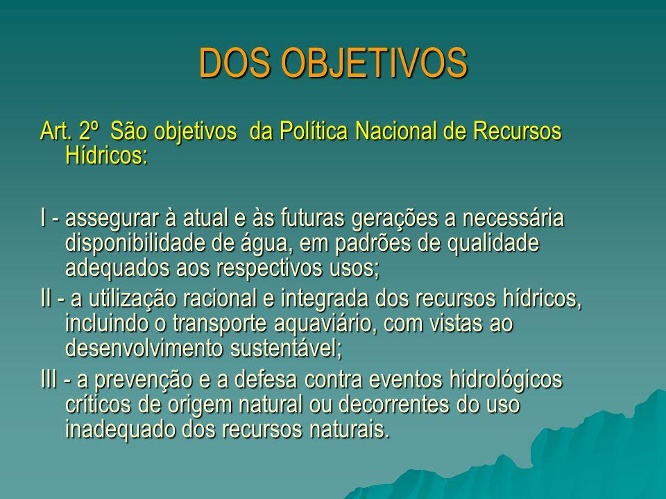 DOS OBJETIVOS Art. 2º São objetivos da Política Nacional de Recursos Hídricos: I - assegurar à atual e às futuras gerações a necessária disponibilidad