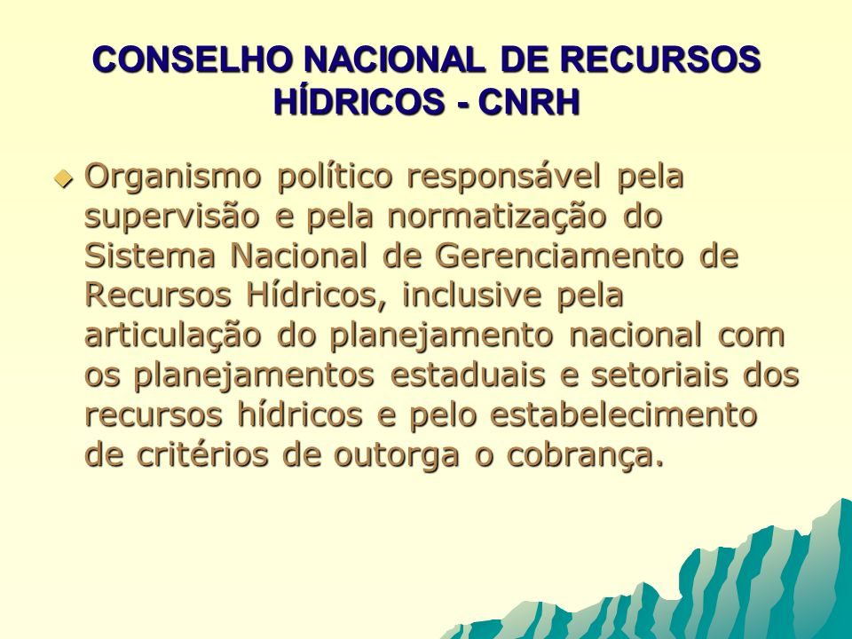 CONSELHO NACIONAL DE RECURSOS HÍDRICOS - CNRH Organismo político responsável pela supervisão e pela normatização do Sistema Nacional de Gerenciamento