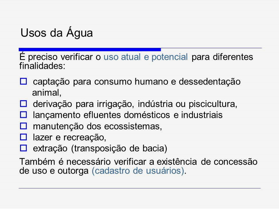 Usos da Água É preciso verificar o uso atual e potencial para diferentes finalidades: captação para consumo humano e dessedentação animal, derivação p