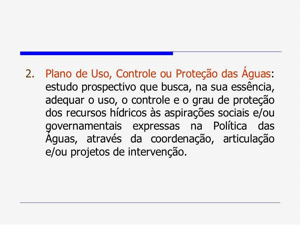 2.Plano de Uso, Controle ou Proteção das Águas: estudo prospectivo que busca, na sua essência, adequar o uso, o controle e o grau de proteção dos recu