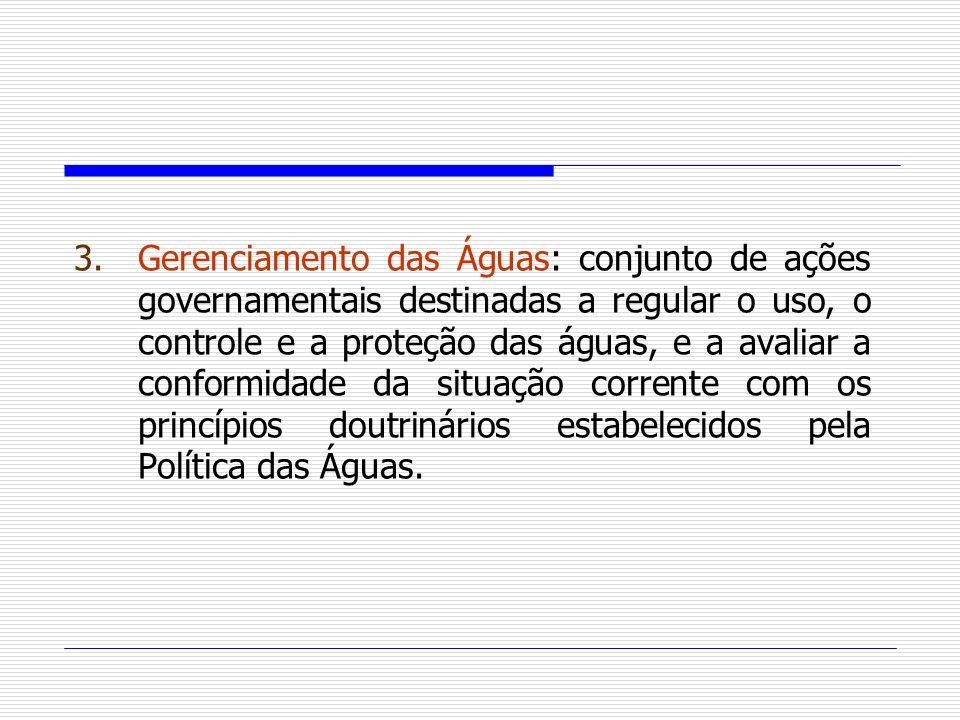 3.Gerenciamento das Águas: conjunto de ações governamentais destinadas a regular o uso, o controle e a proteção das águas, e a avaliar a conformidade