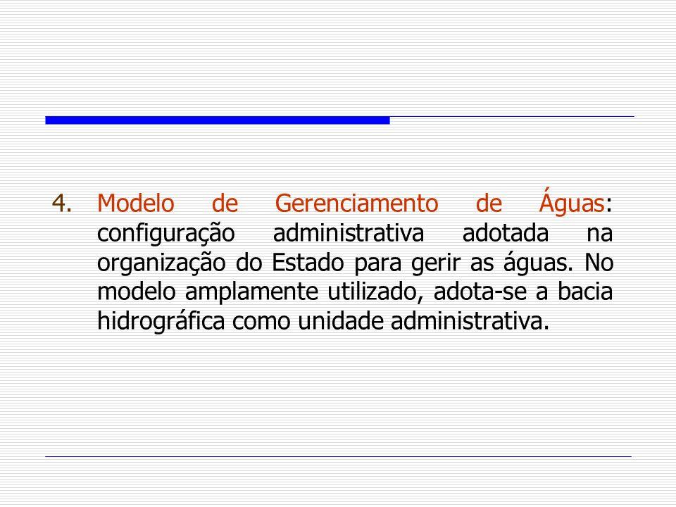 4.Modelo de Gerenciamento de Águas: configuração administrativa adotada na organização do Estado para gerir as águas. No modelo amplamente utilizado,