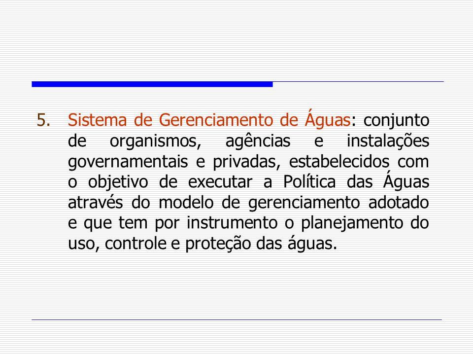 5.Sistema de Gerenciamento de Águas: conjunto de organismos, agências e instalações governamentais e privadas, estabelecidos com o objetivo de executa