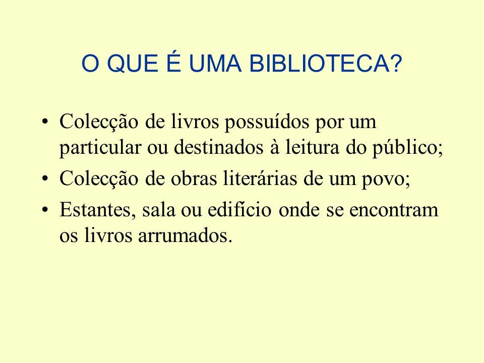 O QUE É UMA BIBLIOTECA? Colecção de livros possuídos por um particular ou destinados à leitura do público; Colecção de obras literárias de um povo; Es
