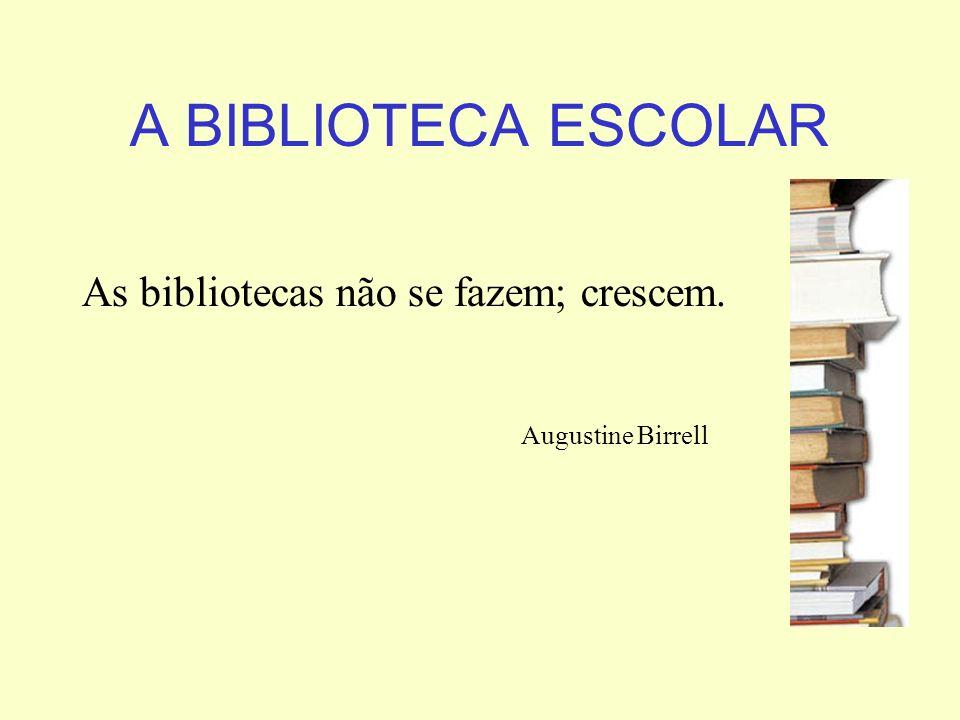 A BIBLIOTECA ESCOLAR As bibliotecas não se fazem; crescem. Augustine Birrell