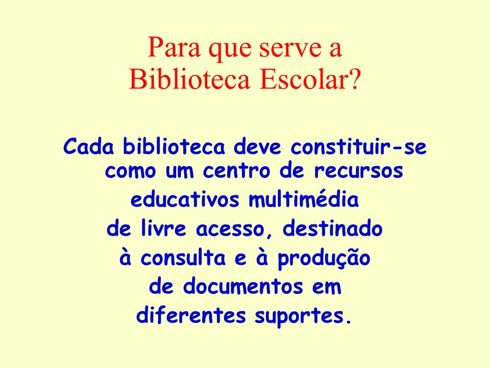 Para que serve a Biblioteca Escolar? Cada biblioteca deve constituir-se como um centro de recursos educativos multimédia de livre acesso, destinado à