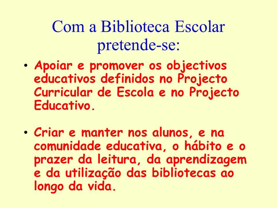 Com a Biblioteca Escolar pretende-se: Apoiar e promover os objectivos educativos definidos no Projecto Curricular de Escola e no Projecto Educativo. C
