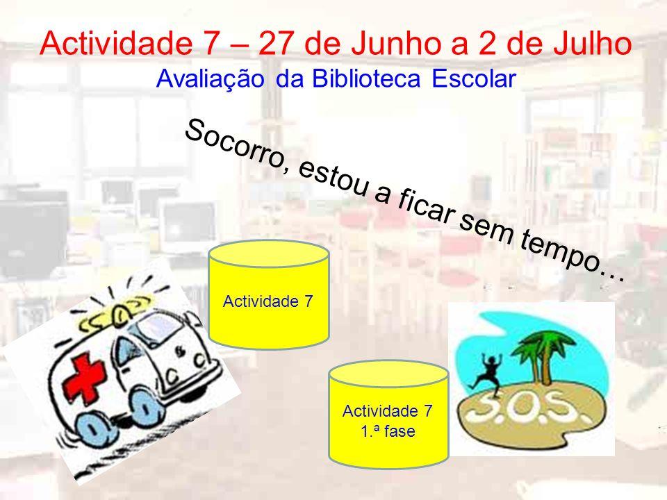 Socorro, estou a ficar sem tempo… Actividade 7 – 27 de Junho a 2 de Julho Avaliação da Biblioteca Escolar Actividade 7 1.ª fase