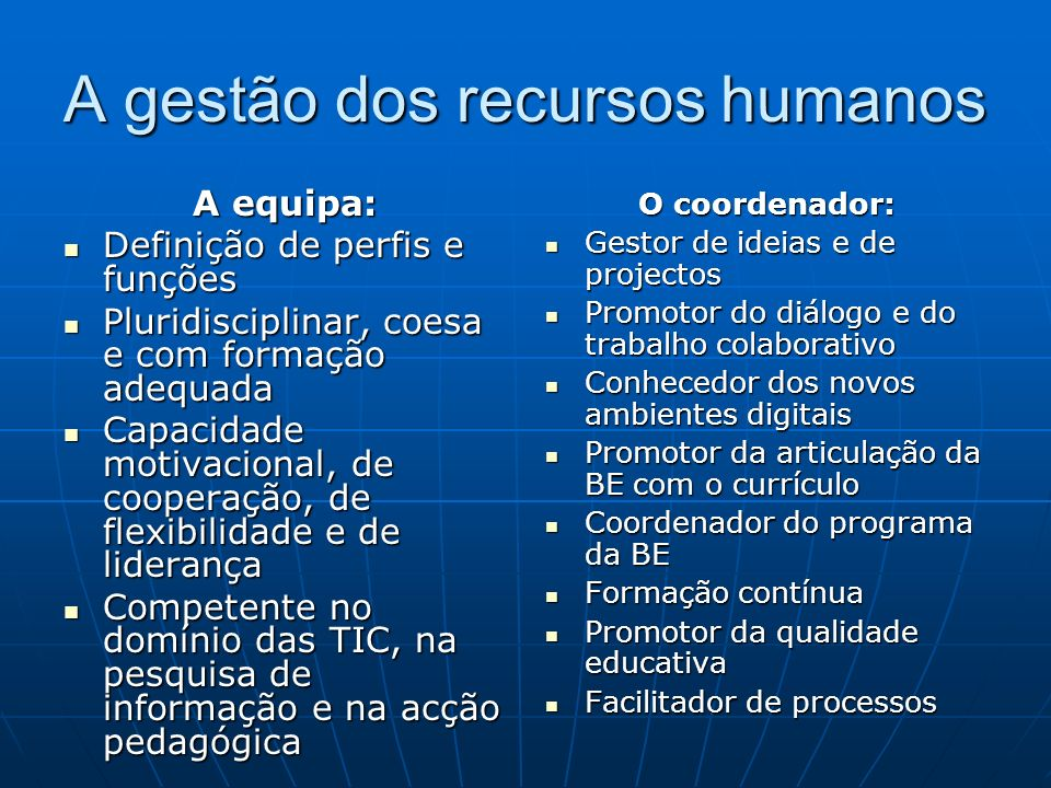 A gestão dos recursos humanos A equipa: Definição de perfis e funções Definição de perfis e funções Pluridisciplinar, coesa e com formação adequada Pluridisciplinar, coesa e com formação adequada Capacidade motivacional, de cooperação, de flexibilidade e de liderança Capacidade motivacional, de cooperação, de flexibilidade e de liderança Competente no domínio das TIC, na pesquisa de informação e na acção pedagógica Competente no domínio das TIC, na pesquisa de informação e na acção pedagógica O coordenador: Gestor de ideias e de projectos Gestor de ideias e de projectos Promotor do diálogo e do trabalho colaborativo Promotor do diálogo e do trabalho colaborativo Conhecedor dos novos ambientes digitais Conhecedor dos novos ambientes digitais Promotor da articulação da BE com o currículo Promotor da articulação da BE com o currículo Coordenador do programa da BE Coordenador do programa da BE Formação contínua Formação contínua Promotor da qualidade educativa Promotor da qualidade educativa Facilitador de processos Facilitador de processos