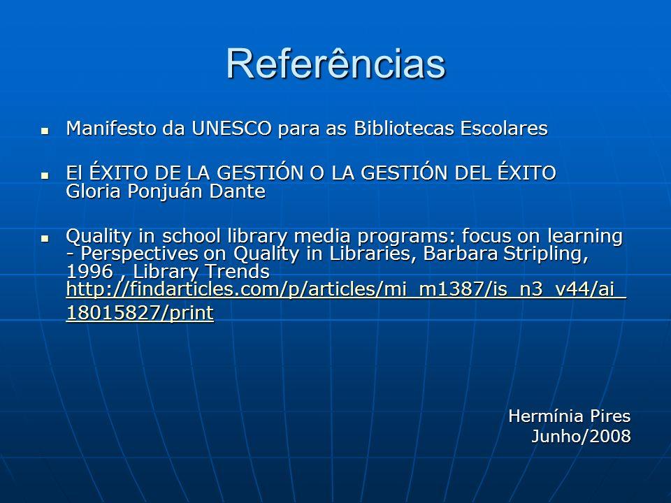Referências Manifesto da UNESCO para as Bibliotecas Escolares Manifesto da UNESCO para as Bibliotecas Escolares El ÉXITO DE LA GESTIÓN O LA GESTIÓN DEL ÉXITO Gloria Ponjuán Dante El ÉXITO DE LA GESTIÓN O LA GESTIÓN DEL ÉXITO Gloria Ponjuán Dante Quality in school library media programs: focus on learning - Perspectives on Quality in Libraries, Barbara Stripling, 1996, Library Trends http://findarticles.com/p/articles/mi_m1387/is_n3_v44/ai_ 18015827/print Quality in school library media programs: focus on learning - Perspectives on Quality in Libraries, Barbara Stripling, 1996, Library Trends http://findarticles.com/p/articles/mi_m1387/is_n3_v44/ai_ 18015827/print http://findarticles.com/p/articles/mi_m1387/is_n3_v44/ai_ 18015827/print http://findarticles.com/p/articles/mi_m1387/is_n3_v44/ai_ 18015827/print Hermínia Pires Junho/2008