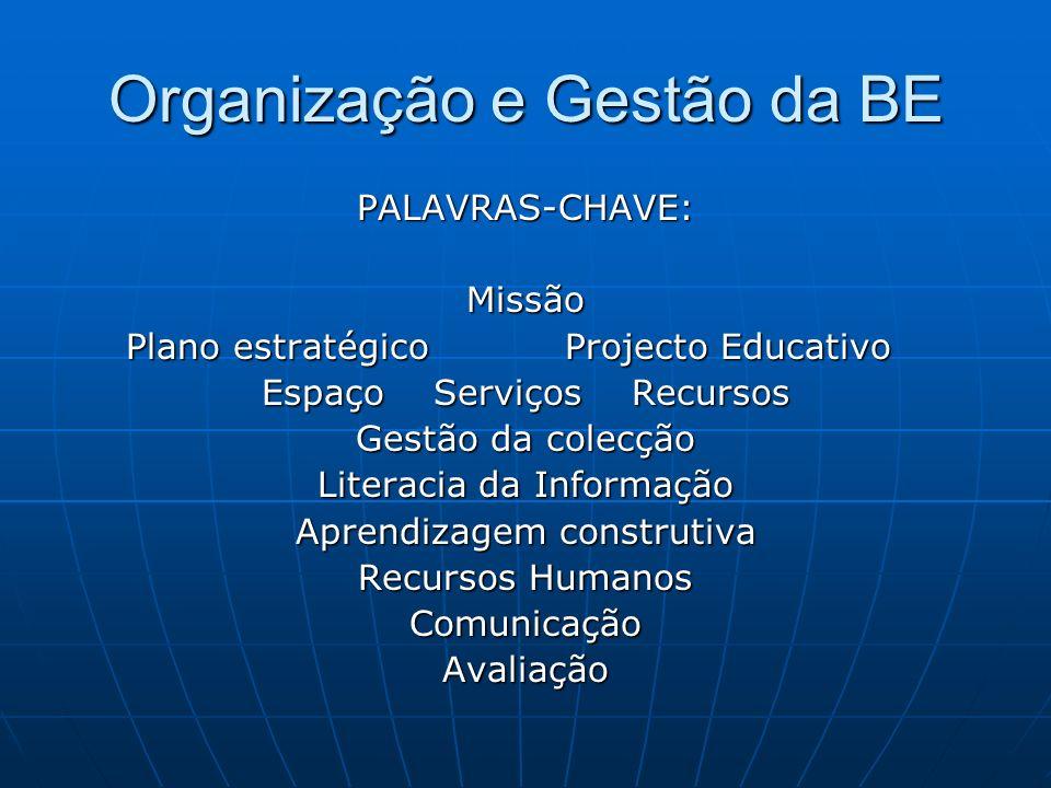 Organização e Gestão da BE PALAVRAS-CHAVE: Missão Plano estratégico Projecto Educativo Espaço Serviços Recursos Gestão da colecção Literacia da Informação Aprendizagem construtiva Recursos Humanos Comunicação Avaliação