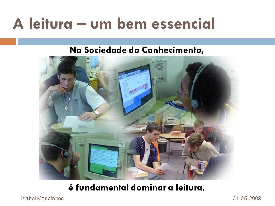 A leitura – um bem essencial Na Sociedade do Conhecimento, é fundamental dominar a leitura. 31-05-2008Isabel Mendinhos