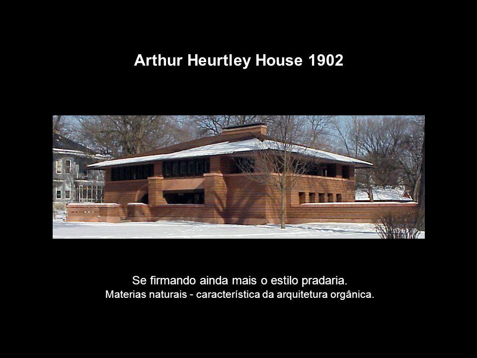 Arthur Heurtley House 1902 Se firmando ainda mais o estilo pradaria. Materias naturais - característica da arquitetura orgânica.