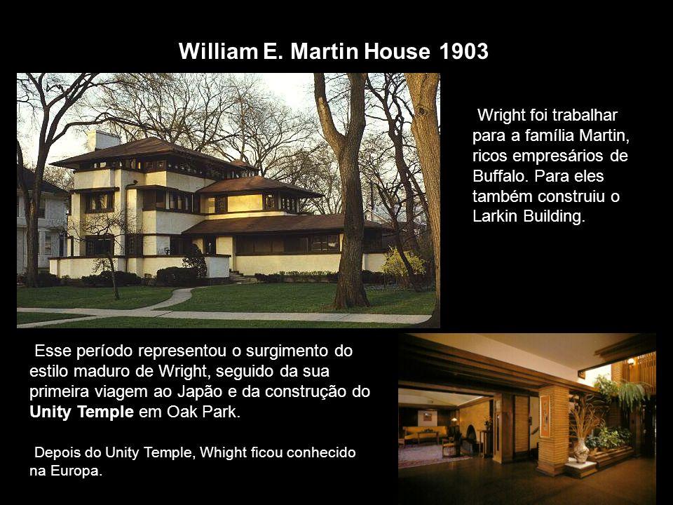 William E. Martin House 1903 Wright foi trabalhar para a família Martin, ricos empresários de Buffalo. Para eles também construiu o Larkin Building. E