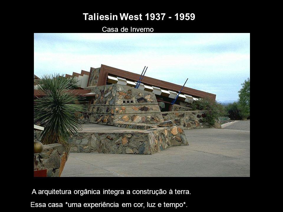 Taliesin West 1937 - 1959 Casa de Inverno A arquitetura orgânica integra a construção à terra. Essa casa *uma experiência em cor, luz e tempo*.