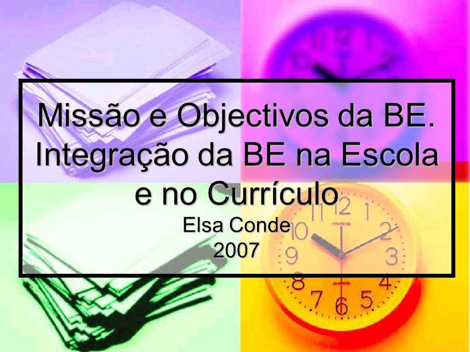 Missão e Objectivos da BE. Integração da BE na Escola e no Currículo Elsa Conde 2007