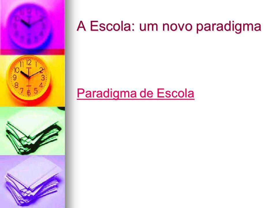 A Escola: um novo paradigma Paradigma de Escola Paradigma de Escola